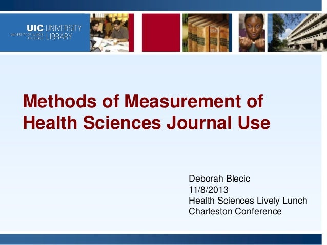 Methods of Measurement of Health Sciences Journal Use Deborah Blecic 11/8/2013 Health Sciences Lively Lunch Charleston Con...