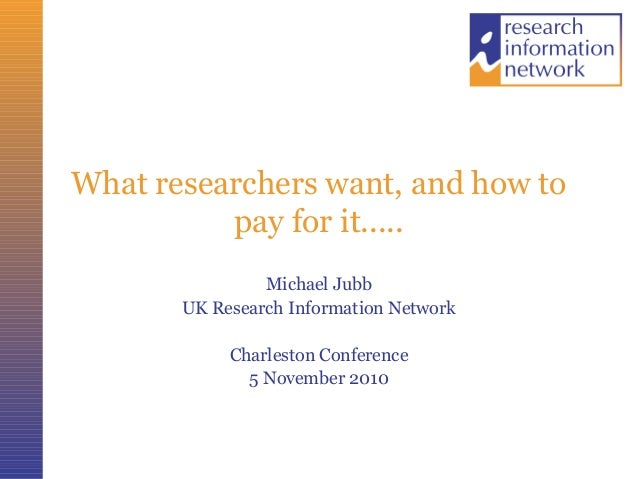 What researchers want, and how to pay for it..... Michael Jubb UK Research Information Network Charleston Conference 5 Nov...