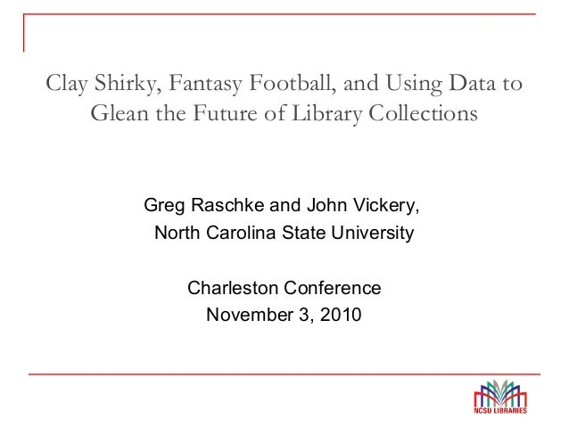 Clay Shirky, Fantasy Football, and Using Data to Glean the Future of Library Collections Greg Raschke and John Vickery, No...