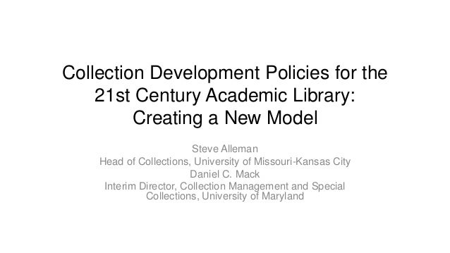 Collection Development Policies for the 21st Century Academic Library: Creating a New Model Steve Alleman Head of Collecti...