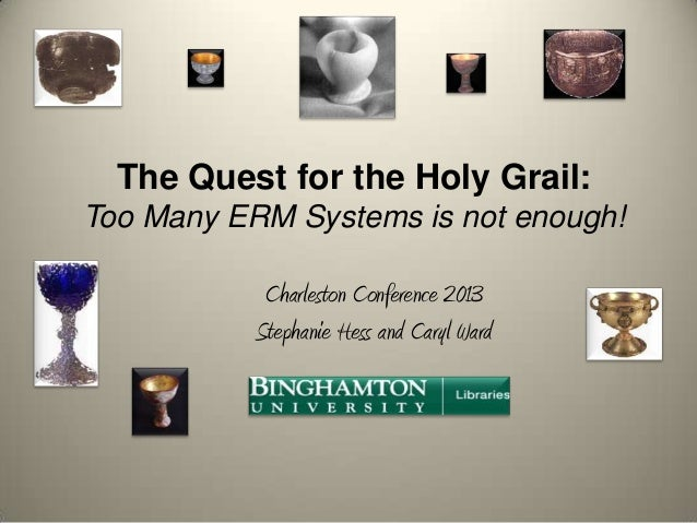 The Quest for the Holy Grail: Too Many ERM Systems is not enough! Charleston Conference 2013 Stephanie Hess and Caryl Ward