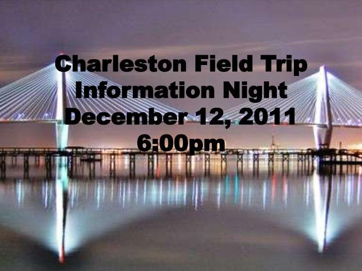 Charleston Field Trip  Information Night December 12, 2011       6:00pm