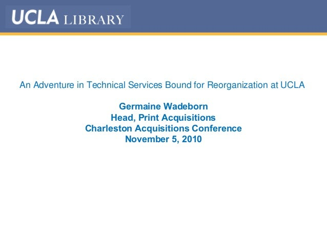 An Adventure in Technical Services Bound for Reorganization at UCLA Germaine Wadeborn Head, Print Acquisitions Charleston ...