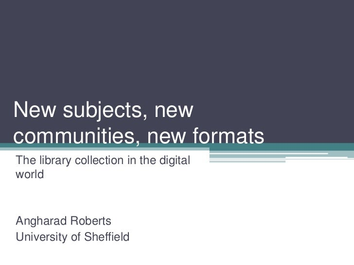 New subjects, newcommunities, new formatsThe library collection in the digitalworldAngharad RobertsUniversity of Sheffield