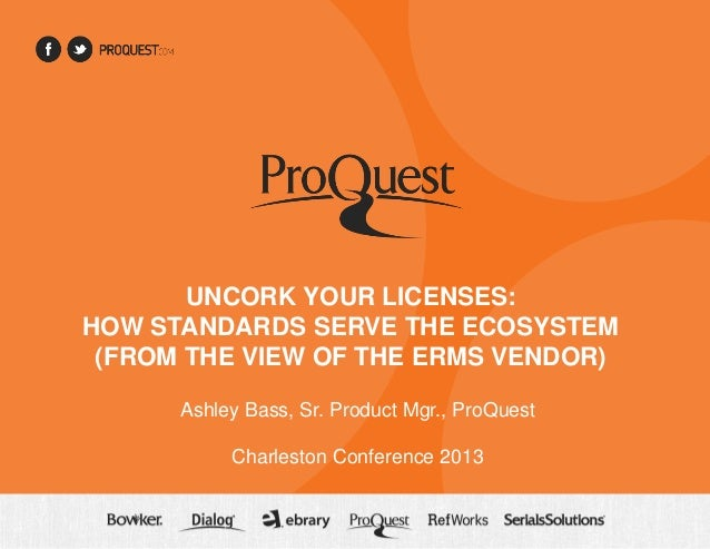 UNCORK YOUR LICENSES: HOW STANDARDS SERVE THE ECOSYSTEM (FROM THE VIEW OF THE ERMS VENDOR) Ashley Bass, Sr. Product Mgr., ...