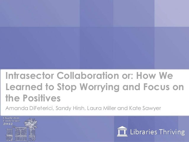 Intrasector Collaboration or: How WeLearned to Stop Worrying and Focus onthe PositivesAmanda DiFeterici, Sandy Hirsh, Laur...