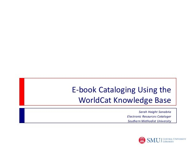 E-book Cataloging Using the  WorldCat Knowledge Base                       Sarah Haight Sanabria               Electronic ...