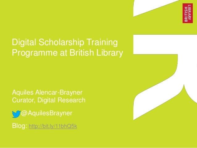 Digital Scholarship Training Programme at British Library Aquiles Alencar-Brayner Curator, Digital Research @AquilesBrayne...