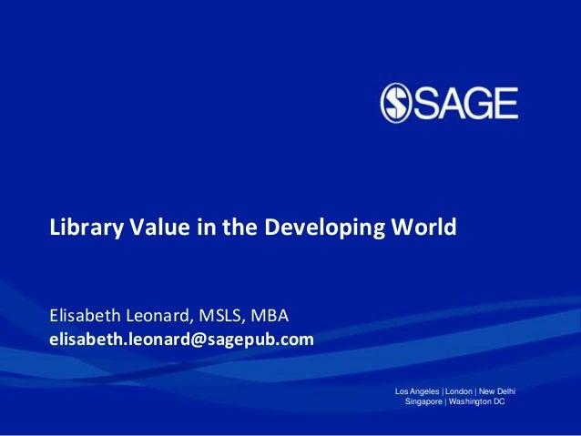 Library Value in the Developing World  Elisabeth Leonard, MSLS, MBA elisabeth.leonard@sagepub.com Los Angeles   London   N...