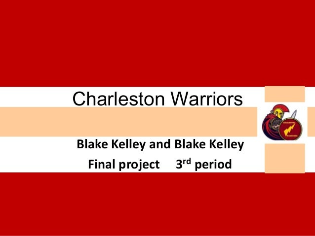 Charleston WarriorsBlake Kelley and Blake Kelley  Final project 3rd period