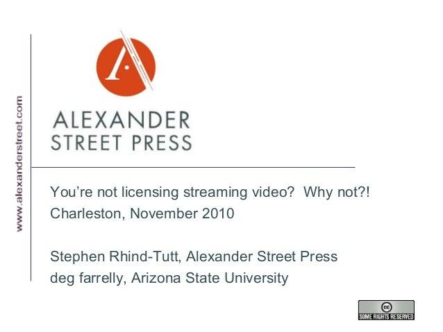 You're not licensing streaming video? Why not?! Charleston, November 2010 Stephen Rhind-Tutt, Alexander Street Press deg f...