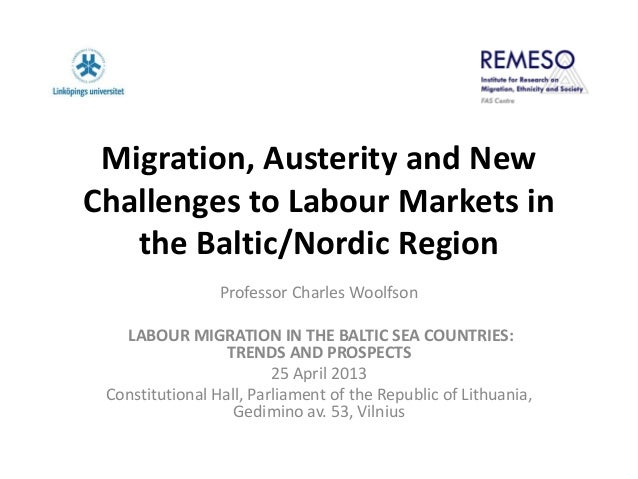 Migration, Austerity and NewChallenges to Labour Markets inthe Baltic/Nordic RegionProfessor Charles WoolfsonLABOUR MIGRAT...