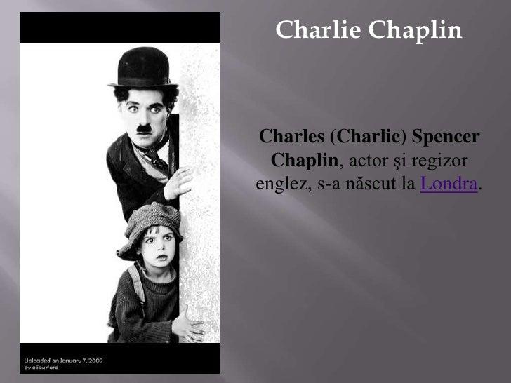 Charlie Chaplin<br />Charles (Charlie) Spencer Chaplin, actor şi regizor englez, s-a născut la Londra.<br />