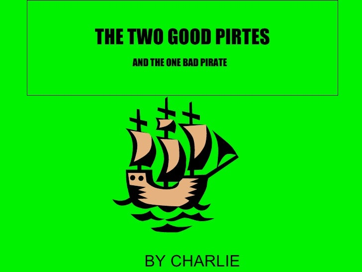 THE TWO GOOD PIRTES AND THE ONE BAD PIRATE   BY CHARLIE