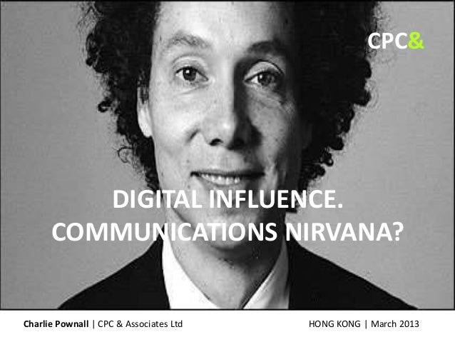 DIGITAL INFLUENCE. COMMUNICATIONS NIRVANA? HONG KONG | March 2013Charlie Pownall | CPC & Associates Ltd CPC&