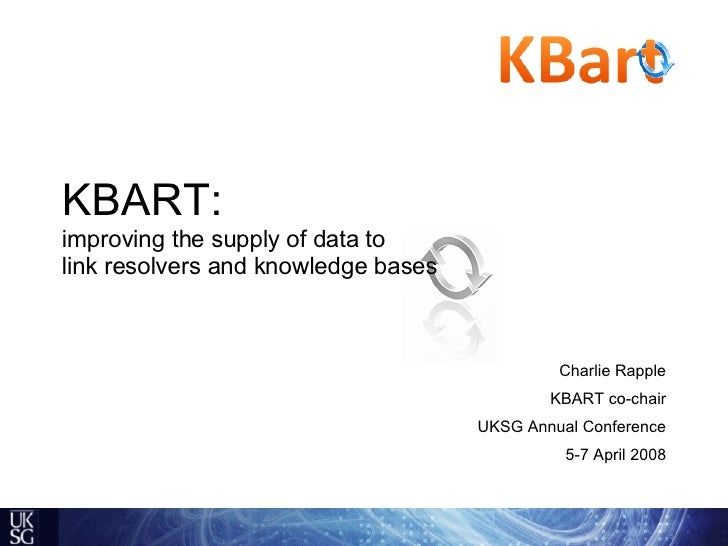 KBART:   improving the supply of data to  link resolvers and knowledge bases Charlie Rapple KBART co-chair UKSG Annual Con...