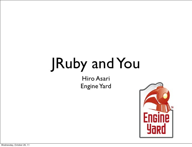 JRuby and You                                Hiro Asari                                Engine YardWednesday, October 26, 11