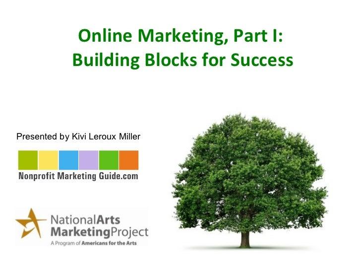 Online Marketing, Part I:  Building Blocks for Success Presented by Kivi Leroux Miller