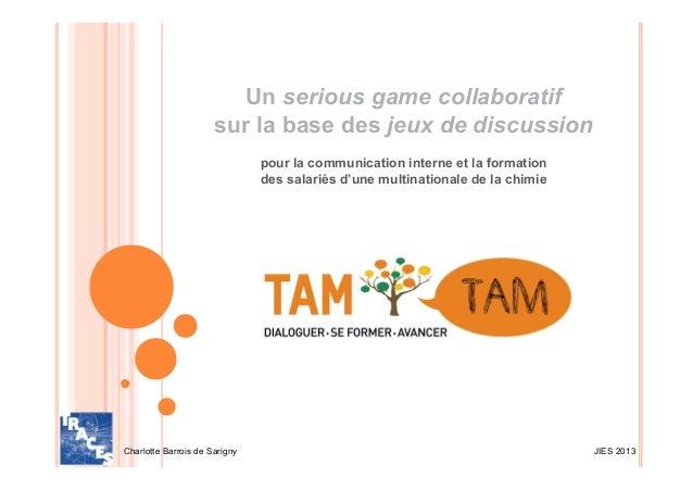 JIES 2013Charlotte Barrois de SarignyUn serious game collaboratifsur la base des jeux de discussionpour la communication i...
