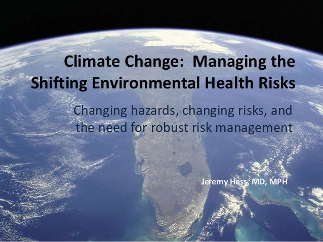 Climate Change: Managing theShifting Environmental Health Risks     Changing hazards, changing risks, and     the need for...