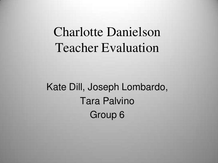 Charlotte DanielsonTeacher Evaluation<br />Kate Dill, Joseph Lombardo, <br />Tara Palvino<br />Group 6<br />
