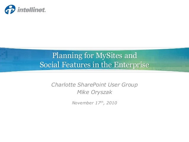 Planning for MySites and Social Features in the Enterprise Charlotte SharePoint User Group Mike Oryszak November 17th, 2010