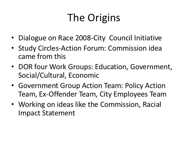 The Origins• Dialogue on Race 2008-City Council Initiative• Study Circles-Action Forum: Commission idea  came from this• D...