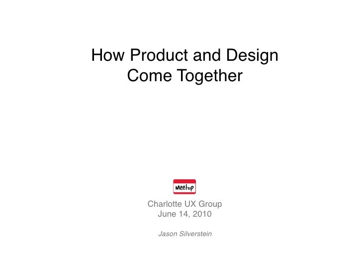 How Product and Design    Come Together           Charlotte UX Group         June 14, 2010          Jason Silverstein