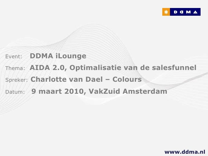 Event:   DDMA iLounge  Thema:  AIDA 2.0, Optimalisatie van de salesfunnel Spreker:   Charlotte van Dael – Colours Datum:  ...