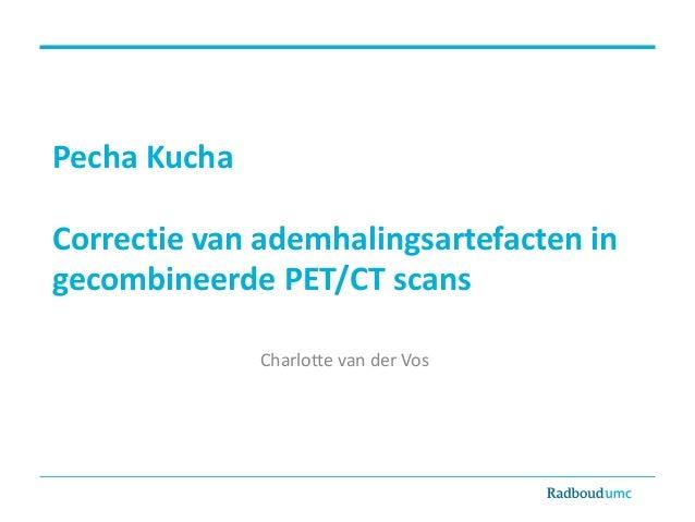 Pecha Kucha Correctie van ademhalingsartefacten in gecombineerde PET/CT scans Charlotte van der Vos Graduation committee: ...