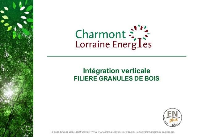 Intégration verticale  FILIERE GRANULES DE BOIS  3, place du Gal de Gaulle, 88000 EPINAL– FRANCE / www.charmont-lorraine-e...