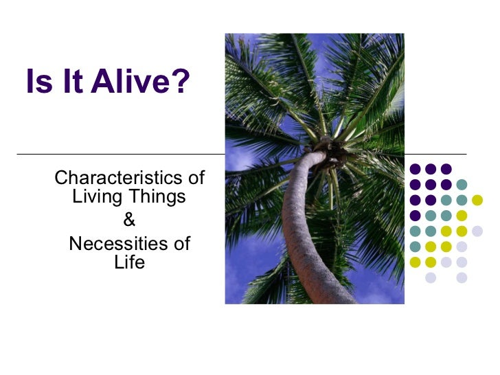 Is It Alive?  Characteristics of   Living Things         &   Necessities of        Life