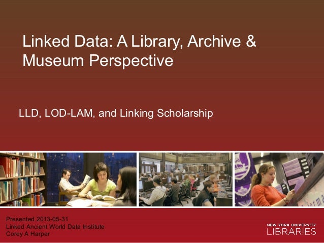 Linked Data: A Library, Archive &Museum PerspectivePresented 2013-05-31Linked Ancient World Data InstituteCorey A HarperLL...