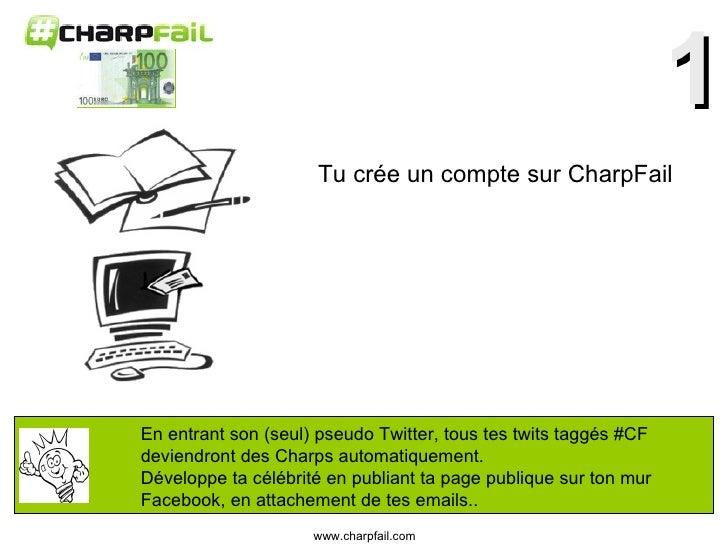 1 Tu crée un compte sur CharpFail En entrant son (seul) pseudo Twitter, tous tes twits taggés #CF  deviendront des Charps ...