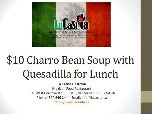 $10 Charro Bean Soup withQuesadilla for LunchLa Casita GastownMexican Food Restaurant101 West Cordova str, V6B 1E1, Vancou...