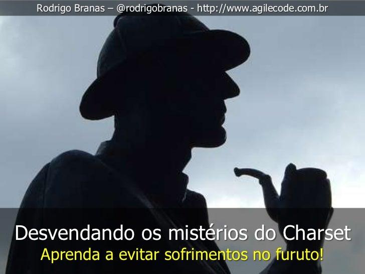 Rodrigo Branas – @rodrigobranas - http://www.agilecode.com.brDesvendando os mistérios do Charset  Aprenda a evitar sofrime...