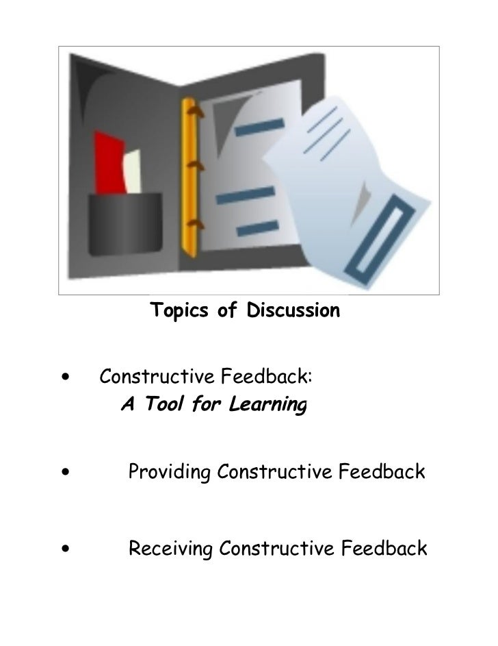 Topics of Discussion•   Constructive Feedback:      A Tool for Learning•      Providing Constructive Feedback•      Receiv...