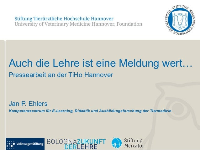 Auch die Lehre ist eine Meldung wert…Pressearbeit an der TiHo HannoverJan P. EhlersKompetenzzentrum für E-Learning, Didakt...