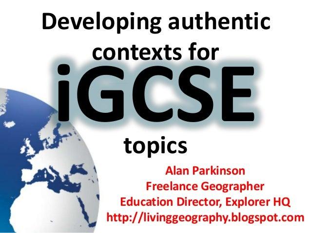 Developing authenticcontexts fortopicsAlan ParkinsonFreelance GeographerEducation Director, Explorer HQhttp://livinggeogra...