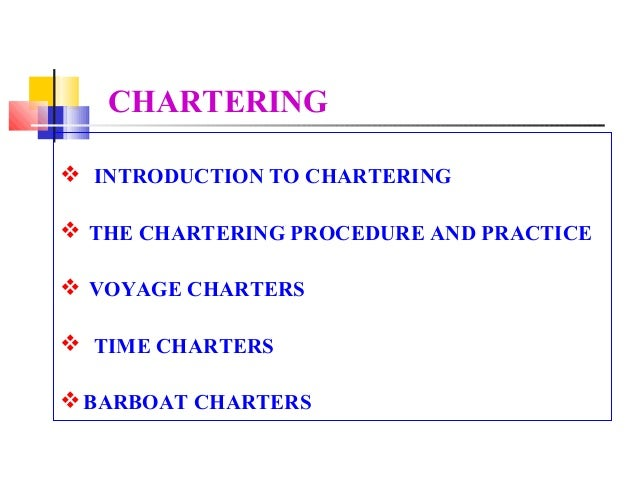 CHARTERING INTRODUCTION TO CHARTERING THE CHARTERING PROCEDURE AND PRACTICE VOYAGE CHARTERS TIME CHARTERS BARBOAT CHA...
