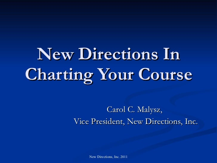 New Directions In Charting Your Course Carol C. Malysz,  Vice President, New Directions, Inc.