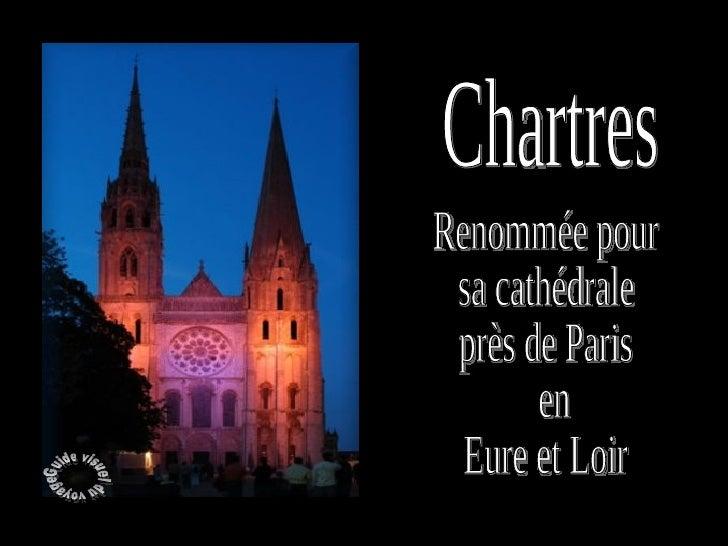 Chartres          Capitale de la Beauce, à 96 km au Sud-Ouest de Paris, 42 000 habitants.      Près de Paris, dans lEure ...