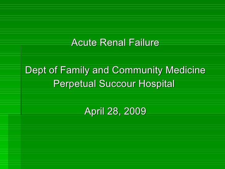 <ul><li>Acute Renal Failure </li></ul><ul><li>Dept of Family and Community Medicine </li></ul><ul><li>Perpetual Succour Ho...