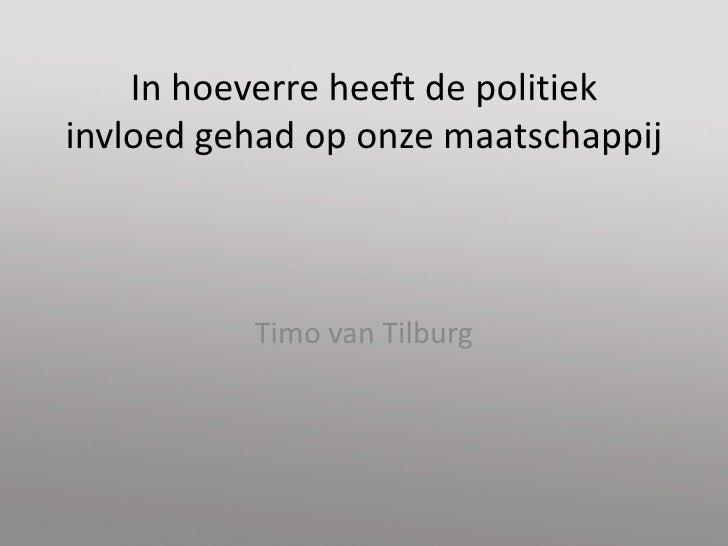 In hoeverre heeft de politiekinvloed gehad op onze maatschappij<br />Timo van Tilburg<br />