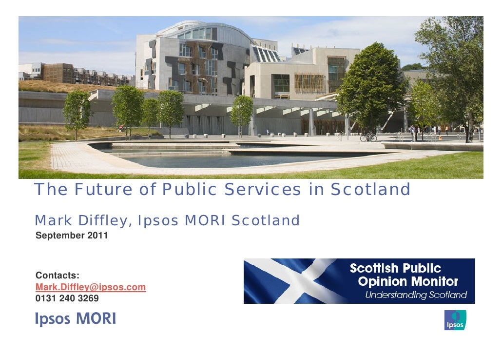 The Future of Public Services in ScotlandMark Diffley, Ipsos MORI ScotlandSeptember 2011Contacts:Mark.Diffley@ipsos.com013...