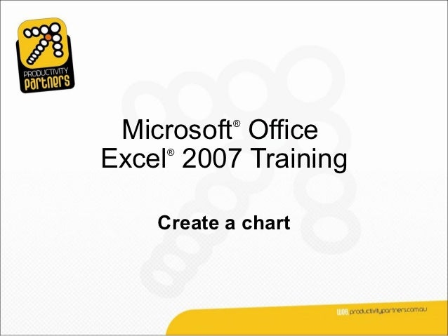 Microsoft Office           ®Excel 2007 Training     ®    Create a chart