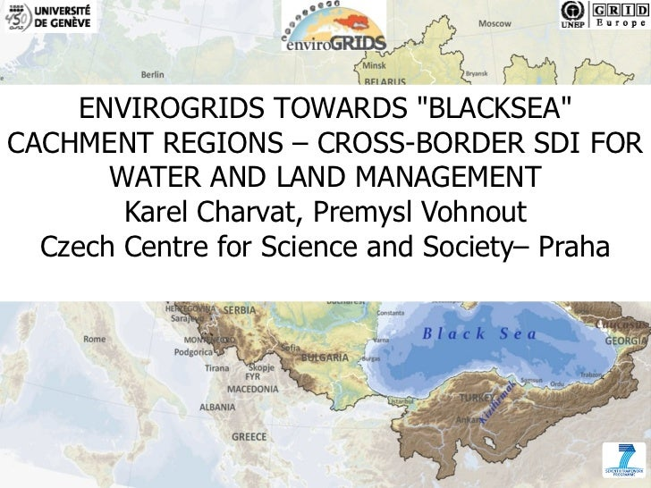 """ENVIROGRIDS TOWARDS """"BLACKSEA""""CACHMENT REGIONS – CROSS-BORDER SDI FOR       WATER AND LAND MANAGEMENT        Karel Charvat..."""