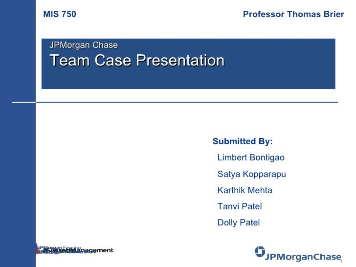 Submitted By: Limbert Bontigao Satya Kopparapu Karthik Mehta Tanvi Patel Dolly Patel MIS 750   Professor Thomas Brier JPMo...