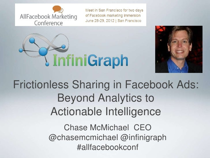 Frictionless Sharing in Facebook Ads:          Beyond Analytics to         Actionable Intelligence          Chase McMichae...