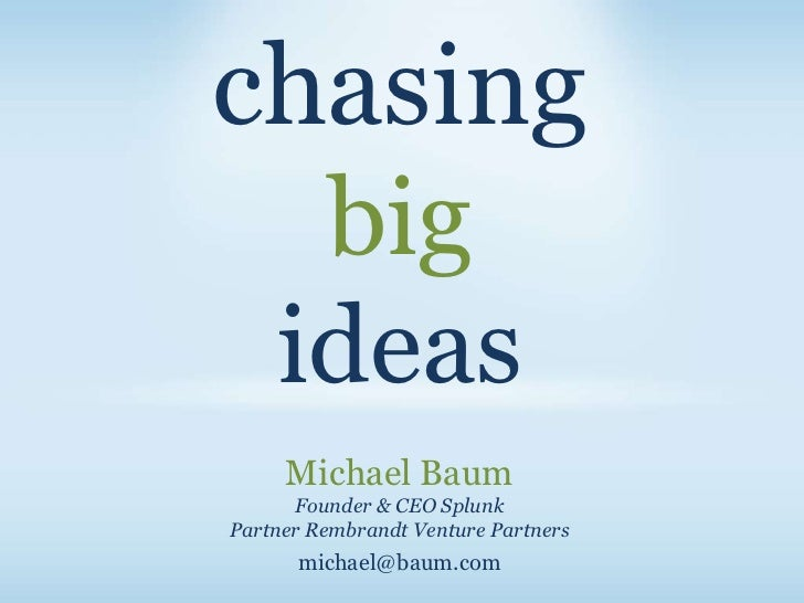 chasing  big ideas     Michael Baum      Founder & CEO SplunkPartner Rembrandt Venture Partners      michael@baum.com